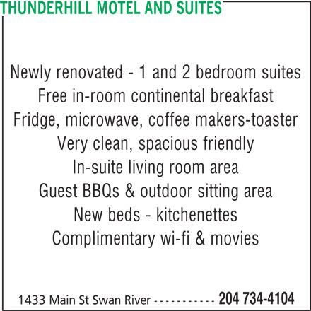 Thunderhill Motel and Suites (204-734-4104) - Display Ad - 204 734-4104 1433 Main St Swan River ----------- THUNDERHILL MOTEL AND SUITES Newly renovated - 1 and 2 bedroom suites Free in-room continental breakfast Fridge, microwave, coffee makers-toaster Very clean, spacious friendly In-suite living room area Guest BBQs & outdoor sitting area New beds - kitchenettes Complimentary wi-fi & movies