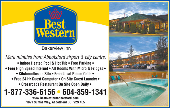 Best Western (1-877-772-3297) - Display Ad - Bakerview Inn Mere minutes from Abbotsford airport & city centre. Free High Speed Internet   All Rooms With Micro & Fridges Kitchenettes on Site   Free Local Phone Calls Free 24 Hr Guest Computer   On Site Guest Laundry Crossroads Restaurant On Site Open Daily 1-877-336-6156   604-859-1341 www.bestwesternabbotsford.com Indoor Heated Pool & Hot Tub   Free Parking 1821 Sumas Way, Abbotsford BC, V2S 4L5