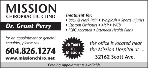 Mission Chiropractic Clinic (604-826-1274) - Display Ad - Mission 604.826.1274 32162 Scott Ave. www.missionchiro.net the Mission Hospital at ... Evening Appointments Available MISSION Treatment for: CHIROPRACTIC CLINIC Back & Neck Pain   Whiplash   Sports Injuries Custom Orthotics   MSP   WCB Dr. Grant Perry ICBC Accepted   Extended Health Plans for an appointment or general enquiries, please call ... the office is located near 36 Years in