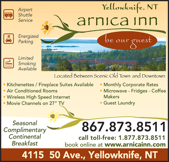 Arnica Inn (867-873-8511) - Display Ad - Airport Shuttle Service Energized Parking Limited Smoking limited Available Kitchenettes / Fireplace Suites Available Monthly Corporate Rates Air Conditioned Rooms Microwave - Fridges - Coffee Makers Wireless High Speed Internet Guest Laundry Movie Channels on 27  TV Seasonal 867.873.8511 Complimentary Continental call toll-free: 1.877.873.8511 Breakfast book online at www.arnicainn.com 4115  50 Ave., Yellowknife, NT