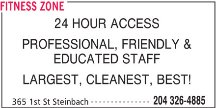 Fitness Zone (204-326-4885) - Display Ad - FITNESS ZONE 24 HOUR ACCESS PROFESSIONAL, FRIENDLY & EDUCATED STAFF LARGEST, CLEANEST, BEST! --------------- 204 326-4885 365 1st St Steinbach