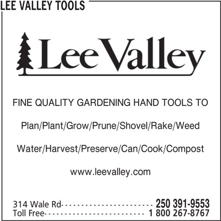 Lee Valley Tools (250-391-9553) - Display Ad - Toll Free------------------------- 1 800 267-8767 250 391-9553 LEE VALLEY TOOLS FINE QUALITY GARDENING HAND TOOLS TO Plan/Plant/Grow/Prune/Shovel/Rake/Weed Water/Harvest/Preserve/Can/Cook/Compost www.leevalley.com 314 Wale Rd----------------------- Toll Free------------------------- 1 800 267-8767 250 391-9553 LEE VALLEY TOOLS FINE QUALITY GARDENING HAND TOOLS TO Plan/Plant/Grow/Prune/Shovel/Rake/Weed Water/Harvest/Preserve/Can/Cook/Compost www.leevalley.com 314 Wale Rd-----------------------