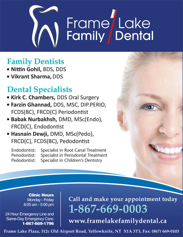 Frame Lake Family Dental (867-669-0003) - Display Ad - Clinic Hours Frame  Lake Family   Dental Family Dentists Dental Specialists Endodontist: Specialist in Root Canal Treatment Periodontist: Specialist in Periodontal Treatment Pedodontist: Specialist in Children s Dentistry Call and make your appointment today Monday - Friday Call and make your appointment today Monday - Friday 8:00 am - 5:00 pm 1-867-669-0003 24 Hour Emergency Line and 1-867-669-0003 Same-Day Emergency Care: 24 Hour Emergency Line and www.framelakefamilydental.ca 1-867-669-1796 Same-Day Emergency Care: www.framelakefamilydental.ca 1-867-669-1796 Frame Lake Plaza, 312c Old Airport Road, Yellowknife, NT  X1A 3T3, Fax: (867) 669-0103 * Frame Lake Family Dental is owned and operated by Dr. H.M. Adam, Adam Dental Clinic