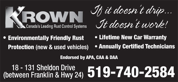 Krown Rust Control (519-740-2584) - Display Ad - It doesn t work! Canada s Leading Rust Control Systems Lifetime New Car Warranty Environmentally Friendly Rust Annually Certified Technicians Protection (new & used vehicles) Endorsed by APA, CAA & DAA 18 - 131 Sheldon Drive 519-740-2584 (between Franklin & Hwy 24) If it doesn t drip...