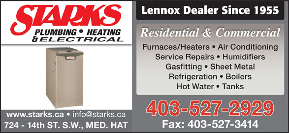 Starks Plumbing Heating & Electrical (403-527-2929) - Display Ad - Service Repairs   Humidifiers Gasfitting   Sheet Metal Refrigeration   Boilers Hot Water   Tanks 403-527-2929 www.starks.ca Fax: 403-527-3414 724 - 14th ST. S.W., MED. HAT Lennox Dealer Since 1955 Residential & Commercial Furnaces/Heaters   Air Conditioning
