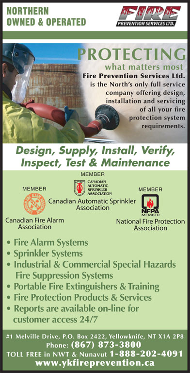Fire Prevention Services Ltd (867-873-3800) - Display Ad - PROTECTING what matters most Fire Prevention Services Ltd. is the North s only full service company offering design, installation and servicing of all your fire protection system requirements. Design, Supply, Install, Verify, Inspect, Test & Maintenance MEMBER MEMBER Fire Alarm Systems Sprinkler Systems Industrial & Commercial Special Hazards Fire Suppression Systems Portable Fire Extinguishers & Training Fire Protection Products & Services Reports are available on-line for customer access 24/7 #1 Melville Drive, P.O. Box 2422, Yellowknife, NT X1A 2P8 Phone: (867) 873-3800 TOLL FREE in NWT & Nunavut 1-888-202-4091 www.ykfireprevention.ca OWNED & OPERATED NORTHERN