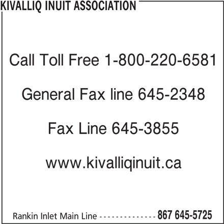 Kivalliq Inuit Association (867-645-5725) - Display Ad - Call Toll Free 1-800-220-6581 General Fax line 645-2348 Fax Line 645-3855 www.kivalliqinuit.ca KIVALLIQ INUIT ASSOCIATION 867 645-5725 Rankin Inlet Main Line--------------