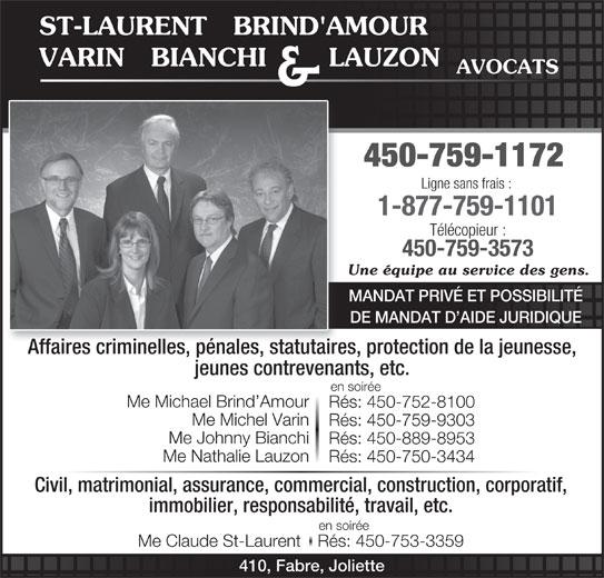St-Laurent, Brind'Amour, Varin, Bianchi & Lauzon (450-759-1172) - Annonce illustrée======= - immobilier, responsabilité, travail, etc. en soirée Me Claude St-LaurentRés: 450-753-3359 410, Fabre, Joliette VARIN   BIANCHI       LAUZON AVOCATS & 450-759-1172 Ligne sans frais : 1-877-759-1101 Télécopieur : 450-759-3573 Une équipe au service des gens. MANDAT PRIVÉ ET POSSIBILITÉ DE MANDAT D AIDE JURIDIQUE Affaires criminelles, pénales, statutaires, protection de la jeunesse, jeunes contrevenants, etc. en soirée Me Michael Brind Amour Rés: 450-752-8100 Me Michel Varin ST-LAURENT   BRIND'AMOUR Rés: 450-759-9303 Me Johnny Bianchi Rés: 450-889-8953 Me Nathalie Lauzon Rés: 450-750-3434 Civil, matrimonial, assurance, commercial, construction, corporatif,