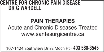 Centre For Chronic Pain Disease Dr G Wardell (403-580-3545) - Display Ad - 403 580-3545 107-1424 Southview Dr SE Mdcn Ht - PAIN THERAPIES DR G WARDELL CENTRE FOR CHRONIC PAIN DISEASE Acute and Chronic Diseases Treated www.santesurgicentre.ca