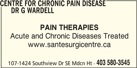 Centre For Chronic Pain Disease Dr G Wardell (403-580-3545) - Display Ad - CENTRE FOR CHRONIC PAIN DISEASE DR G WARDELL PAIN THERAPIES Acute and Chronic Diseases Treated www.santesurgicentre.ca 403 580-3545 107-1424 Southview Dr SE Mdcn Ht -