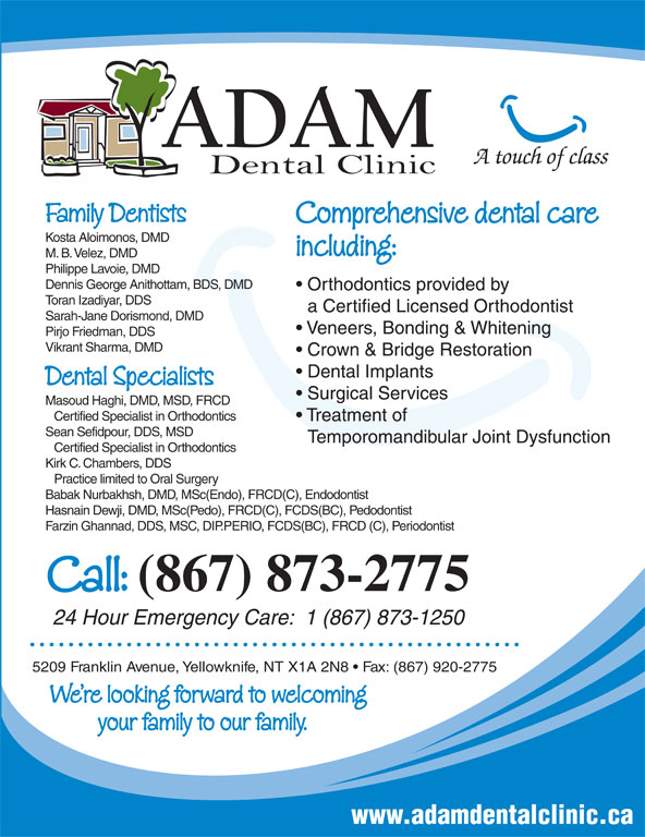 Adam Dental Clinic (867-873-2775) - Annonce illustrée======= - Family Dentists Comprehensive dental care Kosta Aloimonos, DMD including: M. B. Velez, DMD Philippe Lavoie, DMD Dennis George Anithottam, BDS, DMD Orthodontics provided by Toran Izadiyar, DDS a Certified Licensed Orthodontist Sarah-Jane Dorismond, DMD Veneers, Bonding & Whitening Pirjo Friedman, DDS Vikrant Sharma, DMD A touch of class Dennis George Anithottam, BDS, DMD Orthodontics provided by Toran Izadiyar, DDS a Certified Licensed Orthodontist Sarah-Jane Dorismond, DMD Veneers, Bonding & Whitening Pirjo Friedman, DDS Vikrant Sharma, DMD Crown & Bridge Restoration Dental Implants Dental Specialists Surgical Services Masoud Haghi, DMD, MSD, FRCD Certified Specialist in Orthodontics Treatment of Sean Sefidpour, DDS, MSD Temporomandibular Joint Dysfunction Certified Specialist in Orthodontics Kirk C. Chambers, DDS Practice limited to Oral Surgery Babak Nurbakhsh, DMD, MSc(Endo), FRCD(C), Endodontist Hasnain Dewji, DMD, MSc(Pedo), FRCD(C), FCDS(BC), Pedodontist Farzin Ghannad, DDS, MSC, DIP.PERIO, FCDS(BC), FRCD (C), Periodontist Call: (867) 873-2775 24 Hour Emergency Care:  1 (867) 873-1250 5209 Franklin Avenue, Yellowknife, NT X1A 2N8   Fax: (867) 920-2775 We re looking forward to welcoming your family to our family. www.adamdentalclinic.ca Crown & Bridge Restoration Dental Implants Dental Specialists Surgical Services Masoud Haghi, DMD, MSD, FRCD Certified Specialist in Orthodontics Treatment of Sean Sefidpour, DDS, MSD Temporomandibular Joint Dysfunction Certified Specialist in Orthodontics Kirk C. Chambers, DDS Practice limited to Oral Surgery Babak Nurbakhsh, DMD, MSc(Endo), FRCD(C), Endodontist Hasnain Dewji, DMD, MSc(Pedo), FRCD(C), FCDS(BC), Pedodontist Farzin Ghannad, DDS, MSC, DIP.PERIO, FCDS(BC), FRCD (C), Periodontist Call: (867) 873-2775 24 Hour Emergency Care:  1 (867) 873-1250 5209 Franklin Avenue, Yellowknife, NT X1A 2N8   Fax: (867) 920-2775 We re looking forward to welcoming your family to our family. www.adamdentalclinic.ca A touch of class Family Dentists Comprehensive dental care Kosta Aloimonos, DMD including: M. B. Velez, DMD Philippe Lavoie, DMD