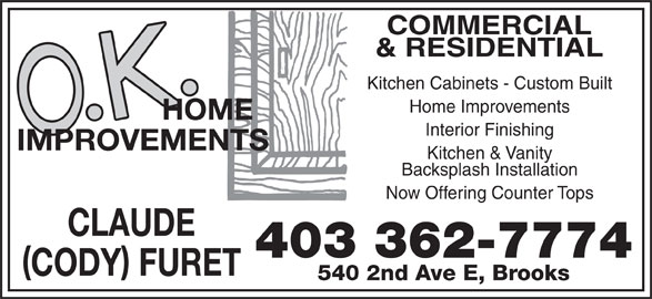 O K Home Improvements (403-362-7774) - Display Ad - COMMERCIAL & RESIDENTIAL Kitchen Cabinets - Custom Built Home Improvements Interior Finishing Kitchen & Vanity Backsplash Installation Now Offering Counter Tops CLAUDE 403 362-7774 CODY FURET 540 2nd Ave E, Brooks