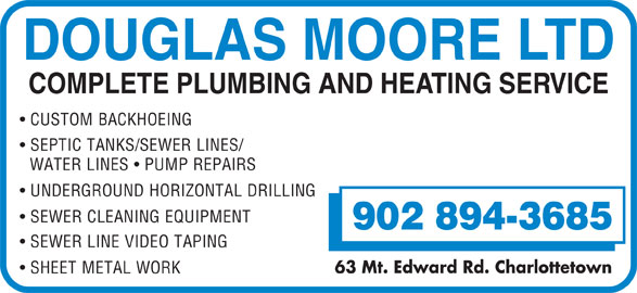 Moore Douglas Ltd (902-894-3685) - Display Ad - DOUGLAS MOORE LTD COMPLETE PLUMBING AND HEATING SERVICE CUSTOM BACKHOEING SEPTIC TANKS/SEWER LINES/ WATER LINES   PUMP REPAIRS UNDERGROUND HORIZONTAL DRILLING SEWER CLEANING EQUIPMENT 902 894-3685 SEWER LINE VIDEO TAPING 63 Mt. Edward Rd. Charlottetown SHEET METAL WORK