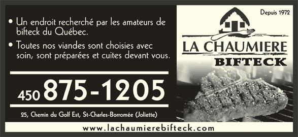 La Chaumière Bifteck (450-753-4124) - Annonce illustrée======= - Depuis 1972 bifteck du Québec. Toutes nos viandes sont choisies avec LA CHAUMIERE soin, sont préparées et cuites devant vous. 875-1205 450 25, Chemin du Golf Est, St-Charles-Borromée (Joliette) www.lachaumierebifteck.com Un endroit recherché par les amateurs de
