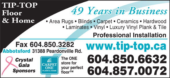Tip Top Carpets Ltd (604-850-6632) - Display Ad - your perfect Sponsors floor 604.857.0072 TIP-TOP 46 Years in Business49 Years in Business Floor & Home Area Rugs   Blinds   Carpet   Ceramics   Hardwood Laminates   Vinyl   Luxury Vinyl Plank & Tile Professional Installation Fax 604.850.3282 www.tip-top.ca Abbotsford 31388 Peardonville Rd. The ONE Crystal 604.850.6632 store for Gala