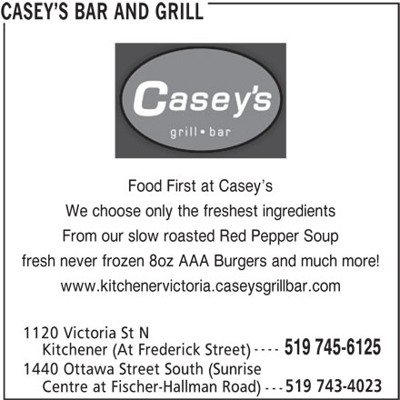 Casey's Bar & Grill (519-745-6125) - Annonce illustrée======= - Food First at Casey s We choose only the freshest ingredients From our slow roasted Red Pepper Soup fresh never frozen 8oz AAA Burgers and much more! www.kitchenervictoria.caseysgrillbar.com 1120 Victoria St N ---- 519 745-6125 Kitchener (At Frederick Street) 1440 Ottawa Street South (Sunrise 519 743-4023 Centre at Fischer-Hallman Road) --- CASEY S BAR AND GRILL
