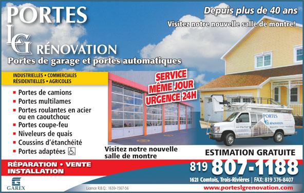 Portes L-G Rénovation portes de garage & portes automatiques (819-376-7527) - Annonce illustrée======= - www.porteslgrenovation.com Licence R.B.Q.: 1639-1567-56 GAREX Depuis plus de 40 ansDepuis plus de 40 ans Visitez notre nouvelle salle de montre! Portes de garage et portes automatiquesPortes de garage et portes automatiques INDUSTRIELLES   COMMERCIALES SERVICE RÉSIDENTIELLES   AGRICOLES MÊME JOUR Portes de camions Portes multilames URGENCE 24 H Portes roulantes en acier ou en caoutchouc Portes coupe-feu Niveleurs de quais Coussins d étanchéité Visitez notre nouvelle Portes adaptées ESTIMATION GRATUITEESTIMATION GRATUITE salle de montre RÉPARATION   VENTE 819 INSTALLATION 807-1188 1621 Comtois, Trois-Rivières FAX: 819 376-8407