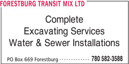 Forestburg Transit Mix Ltd (780-582-3588) - Display Ad - FORESTBURG TRANSIT MIX LTD Complete Excavating Services ------------- 780 582-3588 PO Box 669 Forestburg FORESTBURG TRANSIT MIX LTD Complete Excavating Services Water & Sewer Installations ------------- 780 582-3588 PO Box 669 Forestburg Water & Sewer Installations