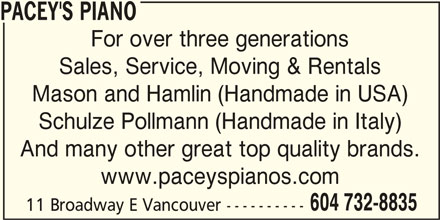 Pacey's Piano Ltd (604-732-8835) - Display Ad - PACEY'S PIANO For over three generations Sales, Service, Moving & Rentals Mason and Hamlin (Handmade in USA) Schulze Pollmann (Handmade in Italy) And many other great top quality brands. www.paceyspianos.com 604 732-8835 11 Broadway E Vancouver----------