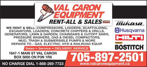 Val Caron Equipment Rent-All & Sales (705-897-2501) - Display Ad - WE RENT & SELL: BOX 5600 ON P3N 1R8 705-897-2501 www.valcaronequipment.ca NO CHARGE DIAL 1-888-269-7723 1647-1 MAIN ST VAL CARON COMPRESSORS, LADDERS, SCAFFOLDING, LL: COMPRESSORS, LADDERS, SCAFFOLDING, EXCAVATORS, LOADERS, CONCRETE CHIPPERS & DRILLS, GENERATORS, LAWN & GARDEN, CHAINSAWS & CUTOFF SAWS, PRESSURE WASHERS, GAS & DIESEL COMPACTORS, MUD, TRASH & SUBMERSIBLE PUMPS & MORE REPAIRS TO - GAS, ELECTRIC, HYD & RAILROAD EQUIP. Sales   Service   DELIVERY SERVICE