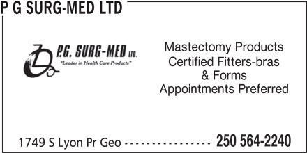 P G Surg-Med Ltd (250-564-2240) - Display Ad - P G SURG-MED LTD Mastectomy Products & Forms Appointments Preferred 250 564-2240 1749 S Lyon Pr Geo ---------------- P G SURG-MED LTD Mastectomy Products Certified Fitters-bras & Forms Appointments Preferred 250 564-2240 1749 S Lyon Pr Geo ---------------- Certified Fitters-bras