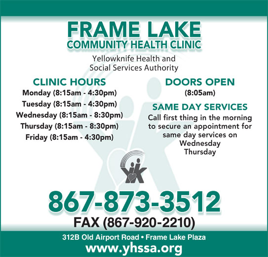 Frame Lake Community Health Clinic (867-873-3512) - Display Ad - FRAME LAKE COMMUNITY HEALTH CLINIC Yellowknife Health andYell knifHealthnd Social Services Authority DOORS OPEN CLINIC HOURS (8:05am) Monday (8:15am - 4:30pm) Tuesday (8:15am - 4:30pm) SAME DAY SERVICES Wednesday (8:15am - 8:30pm) Call first thing in the morning Thursday (8:15am - 8:30pm) to secure an appointment for same day services on Friday (8:15am - 4:30pm) Wednesday Thursday 867-873-3512 FAX (867-920-2210)X(0) 312B Old Airport Road   Frame Lake Plaza www.yhssa.org