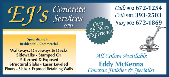 EJ's Concrete Services Ltd (902-393-2503) - Display Ad - Call: Services EJ s Fax: 902 672-1869 Over LTD Experience25 Years Specializing In: Residential - Commercial Walkways, Driveways & Decks Sidewalks - Stamped Or All Colors Available Patterned & Exposed Structural Slabs - Laser Leveled Eddy McKenna Floors - Slabs   Exposed Retaining Walls Concrete Finisher & Specialist 902 672-1254 Concrete Cell: 902 393-2503