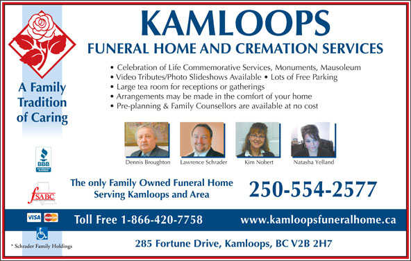 Kamloops Funeral Home & Cremation Services (250-554-2577) - Annonce illustrée======= - The only Family Owned Funeral Home KAMLOOPS FUNERAL HOME AND CREMATION SERVICES Celebration of Life Commemorative Services, Monuments, Mausoleum Video Tributes/Photo Slideshows Available   Lots of Free Parking A Family Arrangements may be made in the comfort of your home Tradition Pre-planning & Family Counsellors are available at no cost of Caring Lawrence Schrader Natasha Yelland Dennis Broughton Kim Nobert 250-554-2577 Serving Kamloops and Area FUNERAL SERVICE ASSOCIATION OF BC www.kamloopsfuneralhome.ca Toll Free 1-866-420-7758 285 Fortune Drive, Kamloops, BC V2B 2H7 * Schrader Family Holdings Large tea room for receptions or gatherings