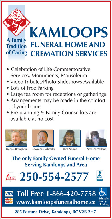 Kamloops Funeral Home & Cremation Services (250-554-2577) - Annonce illustrée======= - KAMLOOPS A Family FUNERAL HOME AND Tradition of Caring CREMATION SERVICES Celebration of Life Commemorative Services, Monuments, Mausoleum Video Tributes/Photo Slideshows Available Lots of Free Parking Large tea room for receptions or gatherings Arrangements may be made in the comfort of your home Pre-planning & Family Counsellors are available at no cost Lawrence Schrader Natasha Yelland Dennis Broughton Kim Nobert The only Family Owned Funeral Home Serving Kamloops and Area FUNERAL SERVICE ASSOCIATION OF BC 250-554-2577 Toll Free 1-866-420-7758 * Schrader Family www.kamloopsfuneralhome.ca Holdings 285 Fortune Drive, Kamloops, BC V2B 2H7