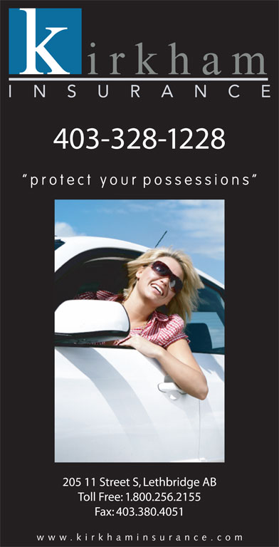 Kirkham Insurance (403-328-1228) - Display Ad - 403-328-1228 protect your possessions 205 11 Street S, Lethbridge AB Toll Free: 1.800.256.2155 Fax: 403.380.4051 www.kirkhaminsurance.co