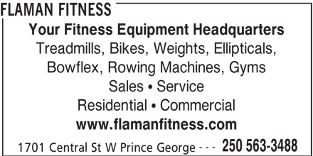 Flaman Fitness (250-563-3488) - Display Ad - FLAMAN FITNESS Your Fitness Equipment Headquarters Treadmills, Bikes, Weights, Ellipticals, Bowflex, Rowing Machines, Gyms Sales   Service Residential   Commercial www.flamanfitness.com --- 250 563-3488 1701 Central St W Prince George