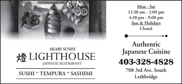 Lighthouse Japanese Restaurant (403-328-4828) - Display Ad - 403-328-4828 708 3rd Ave. South SUSHI * TEMPURA * SASHIMI Japanese Cuisine Lethbridge Mon - Sat 11:30 am - 2:00 pm 4:30 pm - 9:00 pm Sun & Holidays Closed Authentic AKARI SUSHI