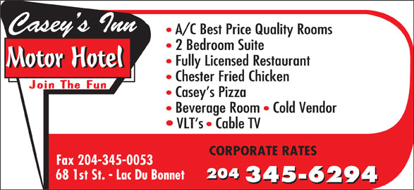 Casey's Inn Motor Hotel (204-345-6294) - Display Ad - Casey s Inn A/C Best Price Quality Rooms 2 Bedroom Suite Fully Licensed Restaurant Motor Hotel Chester Fried Chicken Join The Fun Casey s Pizza Beverage Room   Cold Vendor VLT s   Cable TV CORPORATE RATES Fax 204-345-0053 204 68 1st St. - Lac Du Bonnet 204 345-6294