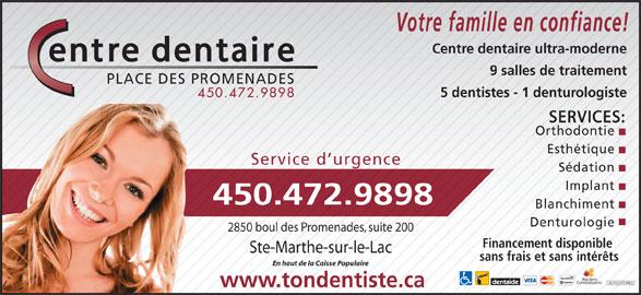Centre Dentaire Place Des Promenades (450-472-9898) - Annonce illustrée======= - Votre famille en confiance! Centre dentaire ultra-moderne 9 salles de traitement PLACE DES PROMENADES 5 dentistes - 1 denturologiste 450.472.9898 SERVICES: Orthodontie Esthétique Service d urgence Sédation Implant 450.472.9898 Blanchiment Denturologie 2850 boul des Promenades, suite 200 Financement disponible Ste-Marthe-sur-le-Lac sans frais et sans intérêts En haut de la Caisse Populaire Anciens Combattants AUTOCHTONES www.tondentiste.ca