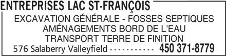 Entreprises Lac St-François (450-371-8779) - Annonce illustrée======= - ENTREPRISES LAC ST-FRANÇOIS EXCAVATION GÉNÉRALE - FOSSES SEPTIQUES AMÉNAGEMENTS BORD DE L'EAU TRANSPORT TERRE DE FINITION 576 Salaberry Valleyfield ----------- 450 371-8779