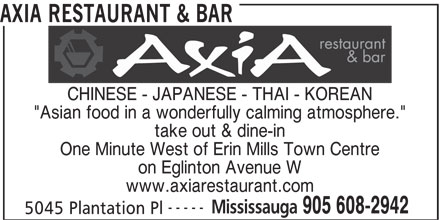 "Axia Restaurant & Bar (905-608-2942) - Annonce illustrée======= - CHINESE - JAPANESE - THAI - KOREAN ""Asian food in a wonderfully calming atmosphere."" take out & dine-in One Minute West of Erin Mills Town Centre AXIA RESTAURANT & BAR on Eglinton Avenue W ----- Mississauga 905 608-2942 5045 Plantation Pl www.axiarestaurant.com"