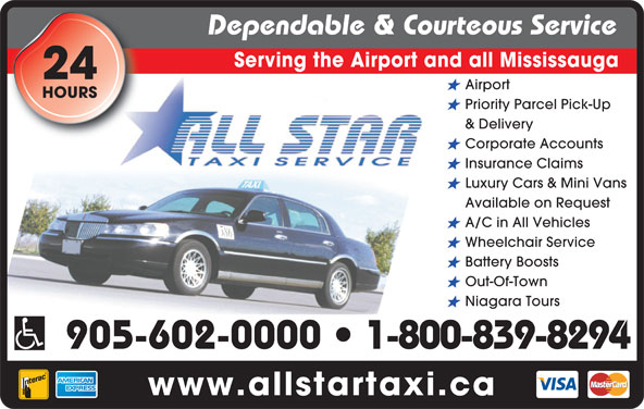 All Star Taxi (905-602-0000) - Annonce illustrée======= - Dependable & Courteous Service Serving the Airport and all Mississauga 24 Airport HOURS Priority Parcel Pick-Up & Delivery Corporate Accounts Insurance Claims Luxury Cars & Mini Vans Available on Request A/C in All Vehicles Wheelchair Service Battery Boosts Out-Of-Town Niagara Tours 905-602-0000   1-800-839-8294 www.allstartaxi.ca