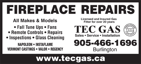 Tec Gas Services (905-466-1696) - Annonce illustrée======= - FIREPLACE REPAIRS Licensed and Insured Gas All Makes & Models Fitter for over 20 years Fall Tune Ups   Fans TEC GAS Remote Controls   Repairs Sales   Service   Installation Inspections   Glass Cleaning 905-466-1696 NAPOLEON   INSTAFLAME VERMONT CASTINGS   VALOR   REGENCY Burlington www.tecgas.ca