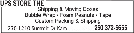 The UPS Store (250-372-5665) - Display Ad - UPS STORE THE Custom Packing & Shipping 250 372-5665 Bubble Wrap   Foam Peanuts   Tape Shipping & Moving Boxes 230-1210 Summit Dr Kam ----------