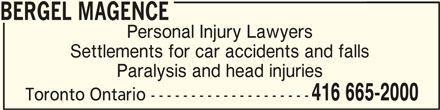 Bergel Magence (416-665-2000) - Display Ad - BERGEL MAGENCEBERGEL MAGENCE BERGEL MAGENCE Personal Injury Lawyers Settlements for car accidents and falls Paralysis and head injuries 416 665-2000 Toronto Ontario --------------------