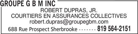 Groupe G B M Inc (819-564-2151) - Annonce illustrée======= - GROUPE G B M INC ROBERT DUPRAS, JR. COURTIERS EN ASSURANCES COLLECTIVES 819 564-2151 688 Rue Prospect Sherbrooke-------