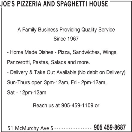 Joe's Pizzeria And Spaghetti House (905-459-8687) - Annonce illustrée======= - 51 McMurchy Ave S JOE'S PIZZERIA AND SPAGHETTI HOUSE ---------------- A Family Business Providing Quality Service Since 1967 - Home Made Dishes - Pizza, Sandwiches, Wings, Panzerotti, Pastas, Salads and more. - Delivery & Take Out Available (No debit on Delivery) Sun-Thurs open 3pm-12am, Fri - 2pm-12am, Sat - 12pm-12am Reach us at 905-459-1109 or 905 459-8687