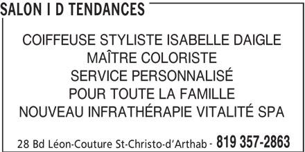 Salon I D Tendances (819-357-2863) - Annonce illustrée======= - SALON I D TENDANCES COIFFEUSE STYLISTE ISABELLE DAIGLE MAÎTRE COLORISTE SERVICE PERSONNALISÉ POUR TOUTE LA FAMILLE NOUVEAU INFRATHÉRAPIE VITALITÉ SPA 819 357-2863 28 Bd Léon-Couture St-Christo-d Arthab