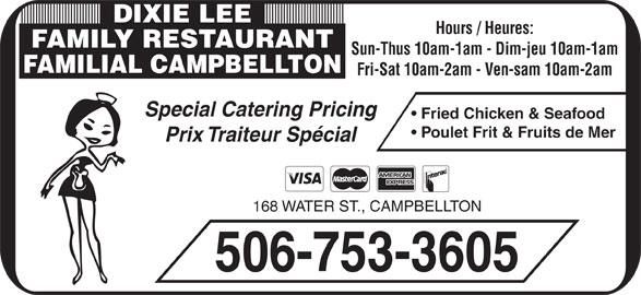 Dixie Lee Maritimes (506-753-3605) - Annonce illustrée======= - Prix Traiteur Spécial 168 WATER ST., CAMPBELLTON 506-753-3605 Poulet Frit & Fruits de Mer DIXIE LEE Hours / Heures: FAMILY RESTAURANT Sun-Thus 10am-1am - Dim-jeu 10am-1am FAMILIAL CAMPBELLTON Fri-Sat 10am-2am - Ven-sam 10am-2am Special Catering Pricing Fried Chicken & Seafood