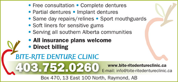 Bite-Rite Denture Clinic (403-752-0260) - Display Ad - Free consultation Complete dentures Partial dentures Implant dentures Same day repairs/relines Sport mouthguards Soft liners for sensitive gums Serving all southern Alberta communities All insurance plans welcome Direct billing BITE-RITE DENTURE CLINICBITE-RITE DENTURE CLINIC RR www.bite-ritedentureclinic.ca 403.752.0260 Box 470, 13 East 100 North, Raymond, ABBox 47013 East 100 North,