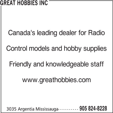 Great Hobbies Inc (905-824-8228) - Display Ad - GREAT HOBBIES INC Canada's leading dealer for Radio Control models and hobby supplies Friendly and knowledgeable staff www.greathobbies.com 905 824-8228 3035 Argentia Mississauga----------