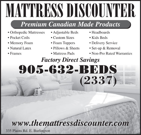 Mattress Discounter (905-632-2337) - Display Ad - MATTRESS DISCOUNTER Premium Canadian Made Products Orthopedic Mattresses Headboards  Adjustable Beds Pocket Coils Kids Beds  Custom Sizes Set-up & Removal  Pillows & Sheets Frames Non-Pro Rated Warranties  Mattress Pads Factory Direct Savings 905-632-BEDS (2337) www.themattressdiscounter.com 335 Plains Rd. E. Burlington Memory Foam Delivery Service   Foam Toppers Natural Latex