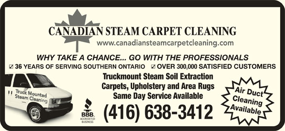 Canadian Steam Carpet Cleaning (416-638-9100) - Display Ad - WHY TAKE A CHANCE... GO WITH THE PROFESSIONALS 36 YEARS OF SERVING SOUTHERN ONTARIO YEA OVER 300,000 SATISFIED CUSTOMERS Truckmount Steam Soil Extraction Carpets, Upholstery and Area Rugs Air Duct Same Day Service Available Cleaning Available (416) 638-3412