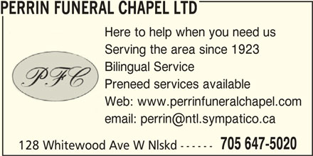 Perrin Funeral Chapel Ltd (705-647-5020) - Display Ad - PERRIN FUNERAL CHAPEL LTD Here to help when you need us Serving the area since 1923 Bilingual Service Preneed services available Web: www.perrinfuneralchapel.com 705 647-5020 128 Whitewood Ave W Nlskd ------ PERRIN FUNERAL CHAPEL LTD Here to help when you need us Serving the area since 1923 Bilingual Service Preneed services available Web: www.perrinfuneralchapel.com 705 647-5020 128 Whitewood Ave W Nlskd ------