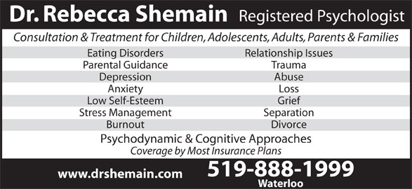 Shemain Rebecca Dr (519-888-1999) - Display Ad - Registered Psychologist Dr. Rebecca Shemain Consultation & Treatment for Children, Adolescents, Adults, Parents & Families Eating Disorders Relationship Issues Parental Guidance Trauma Depression Abuse Anxiety Loss Low Self-Esteem Grief Stress Management Separation Burnout Divorce Psychodynamic & Cognitive Approaches Coverage by Most Insurance Plans 519-888-1999 Waterloo www.drshemain.com
